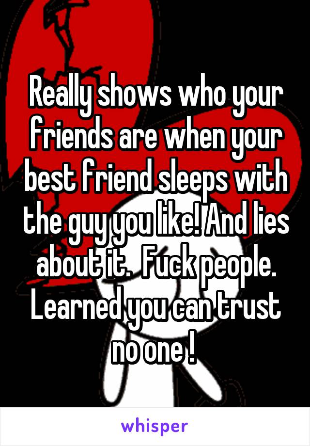 Really shows who your friends are when your best friend sleeps with the guy you like! And lies about it.  Fuck people. Learned you can trust no one !