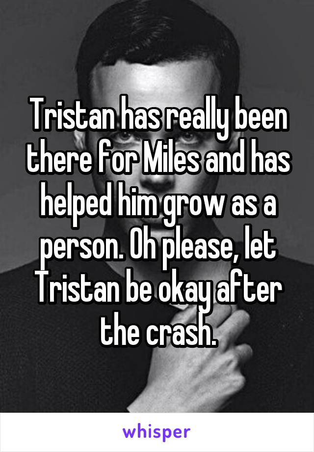 Tristan has really been there for Miles and has helped him grow as a person. Oh please, let Tristan be okay after the crash.