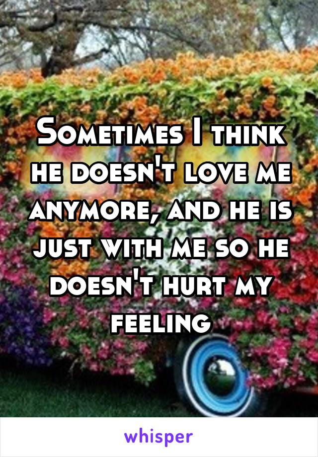 Sometimes I think he doesn't love me anymore, and he is just with me so he doesn't hurt my feeling