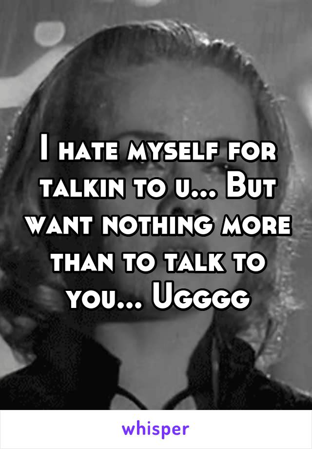 I hate myself for talkin to u... But want nothing more than to talk to you... Ugggg