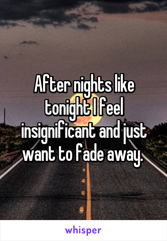 After nights like tonight I feel insignificant and just want to fade away.