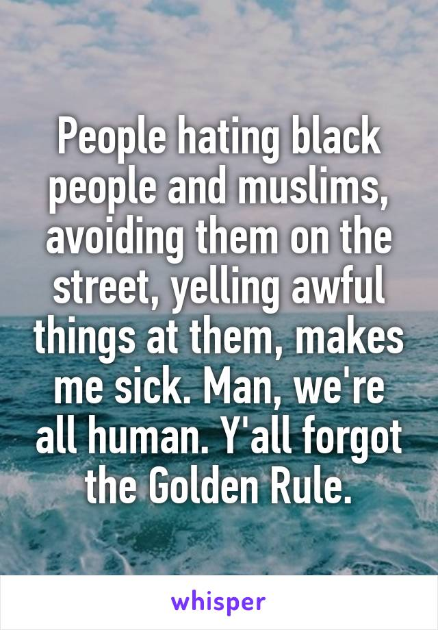 People hating black people and muslims, avoiding them on the street, yelling awful things at them, makes me sick. Man, we're all human. Y'all forgot the Golden Rule.