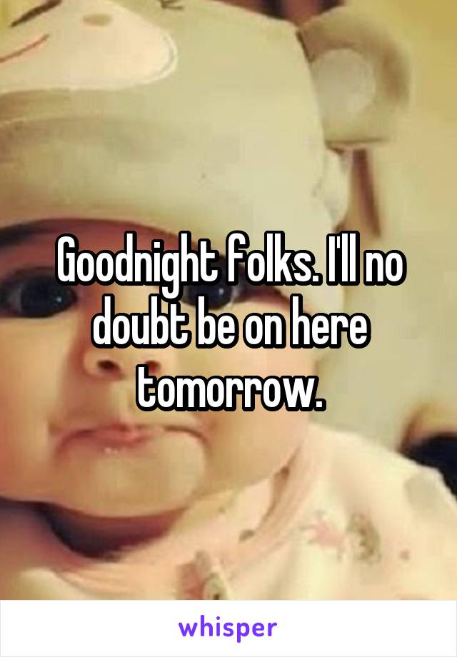 Goodnight folks. I'll no doubt be on here tomorrow.
