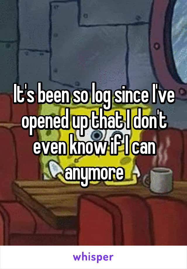 It's been so log since I've opened up that I don't even know if I can anymore