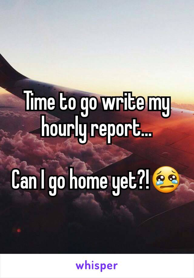 Time to go write my hourly report...  Can I go home yet?!😢