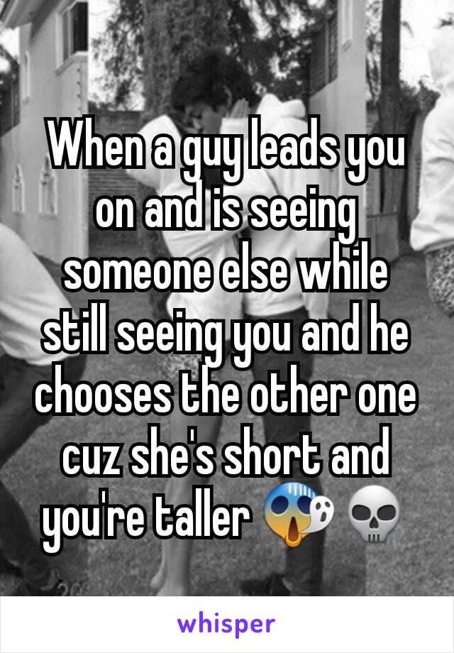 When a guy leads you on and is seeing someone else while still seeing you and he chooses the other one cuz she's short and you're taller 😱💀