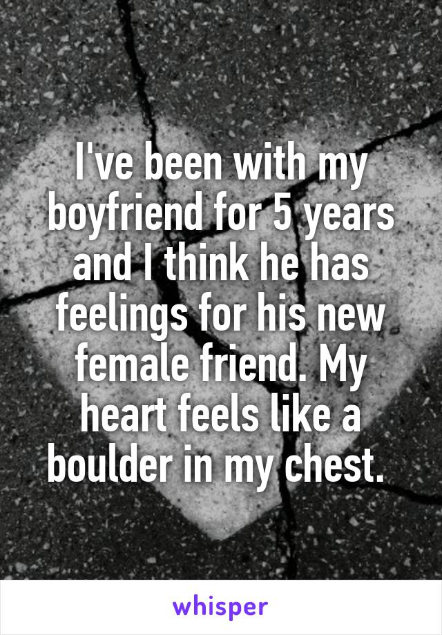 I've been with my boyfriend for 5 years and I think he has feelings for his new female friend. My heart feels like a boulder in my chest.
