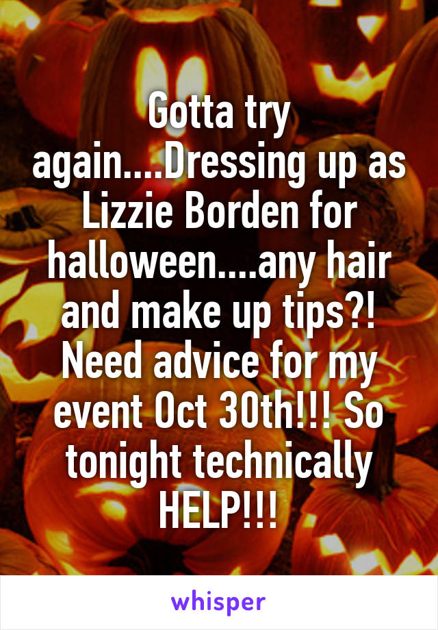 Gotta try again....Dressing up as Lizzie Borden for halloween....any hair and make up tips?! Need advice for my event Oct 30th!!! So tonight technically HELP!!!