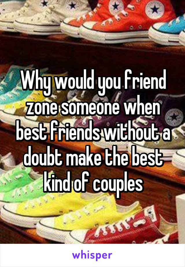 Why would you friend zone someone when best friends without a doubt make the best kind of couples