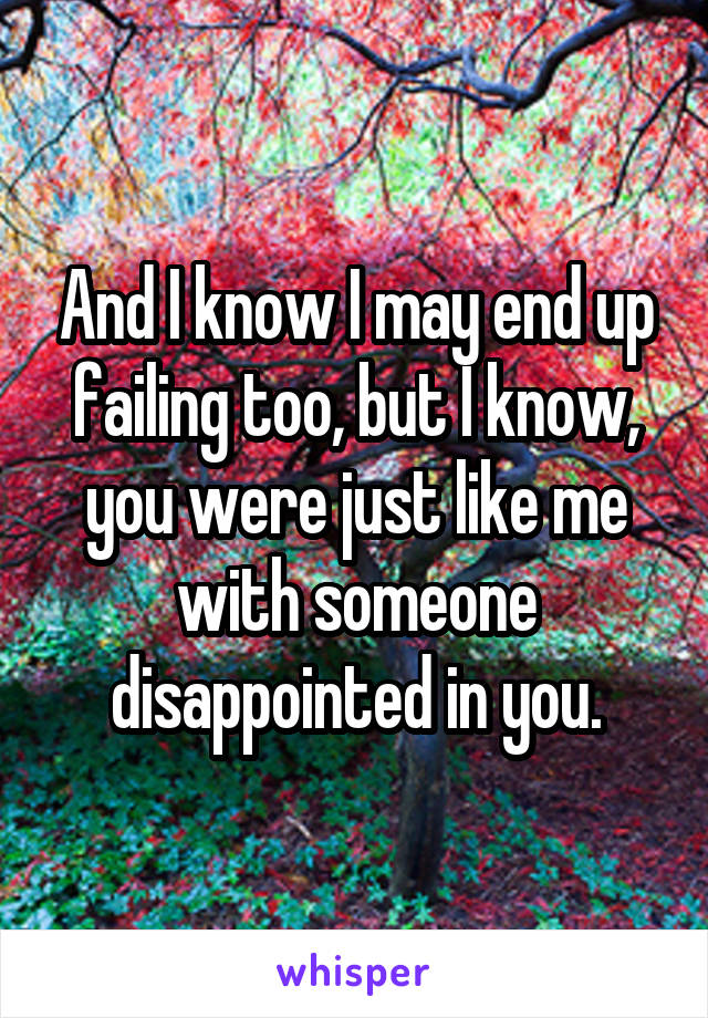 And I know I may end up failing too, but I know, you were just like me with someone disappointed in you.