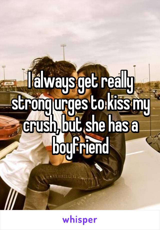 I always get really strong urges to kiss my crush, but she has a boyfriend