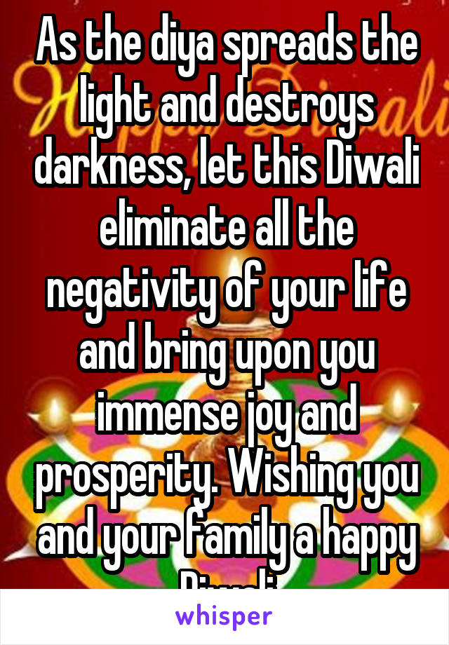 As the diya spreads the light and destroys darkness, let this Diwali eliminate all the negativity of your life and bring upon you immense joy and prosperity. Wishing you and your family a happy Diwali