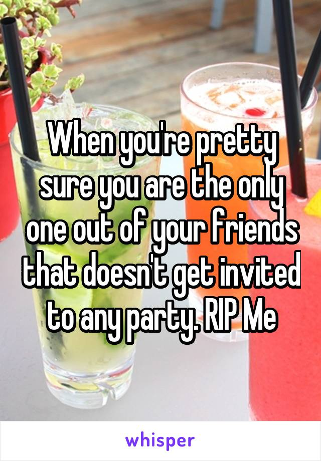 When you're pretty sure you are the only one out of your friends that doesn't get invited to any party. RIP Me
