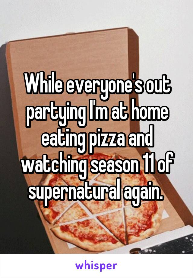 While everyone's out partying I'm at home eating pizza and watching season 11 of supernatural again.