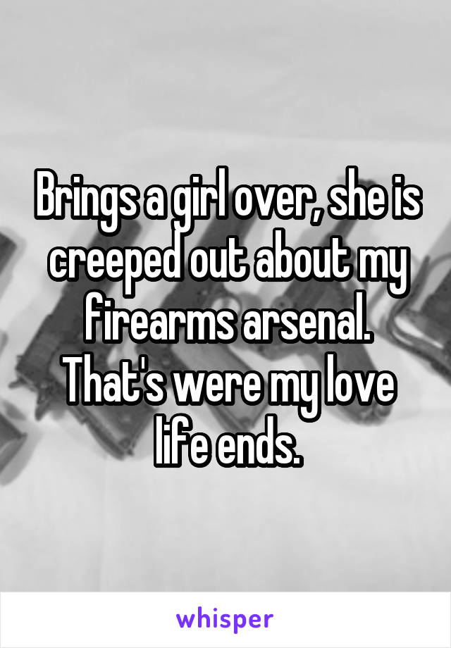Brings a girl over, she is creeped out about my firearms arsenal. That's were my love life ends.