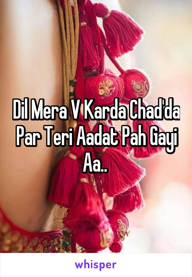 Dil Mera V Karda Chad'da Par Teri Aadat Pah Gayi Aa..