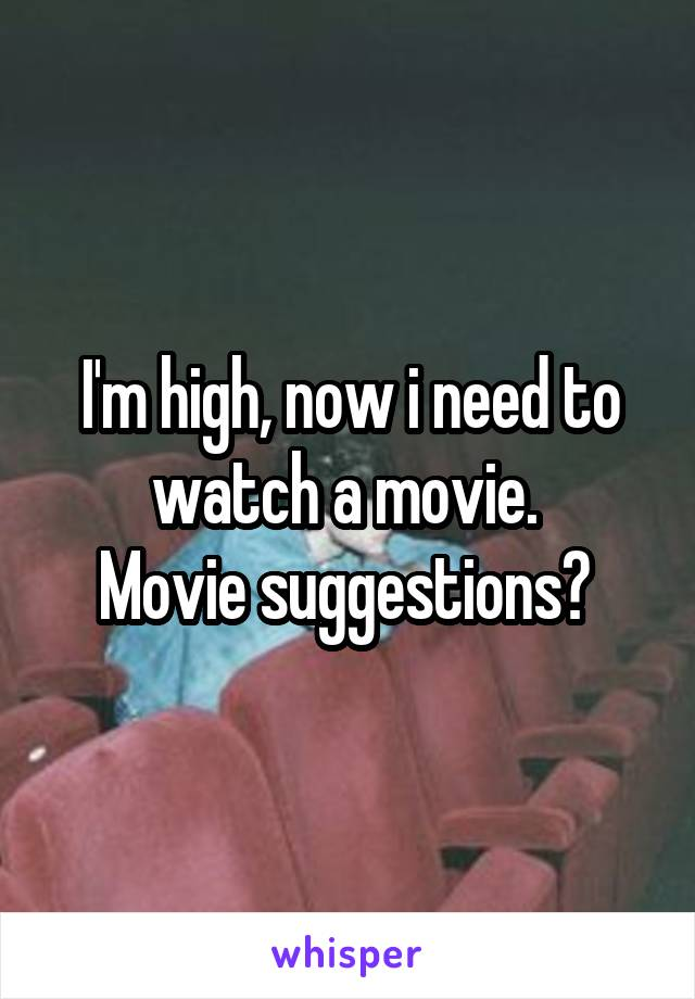 I'm high, now i need to watch a movie.  Movie suggestions?