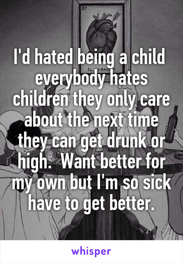 I'd hated being a child  everybody hates children they only care about the next time they can get drunk or high.  Want better for my own but I'm so sick have to get better.