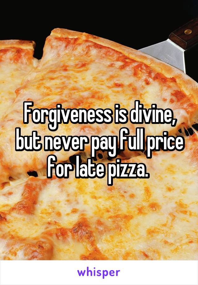 Forgiveness is divine, but never pay full price for late pizza.