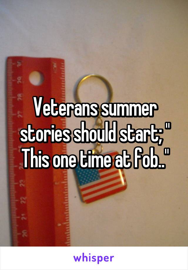 "Veterans summer stories should start; "" This one time at fob.."""
