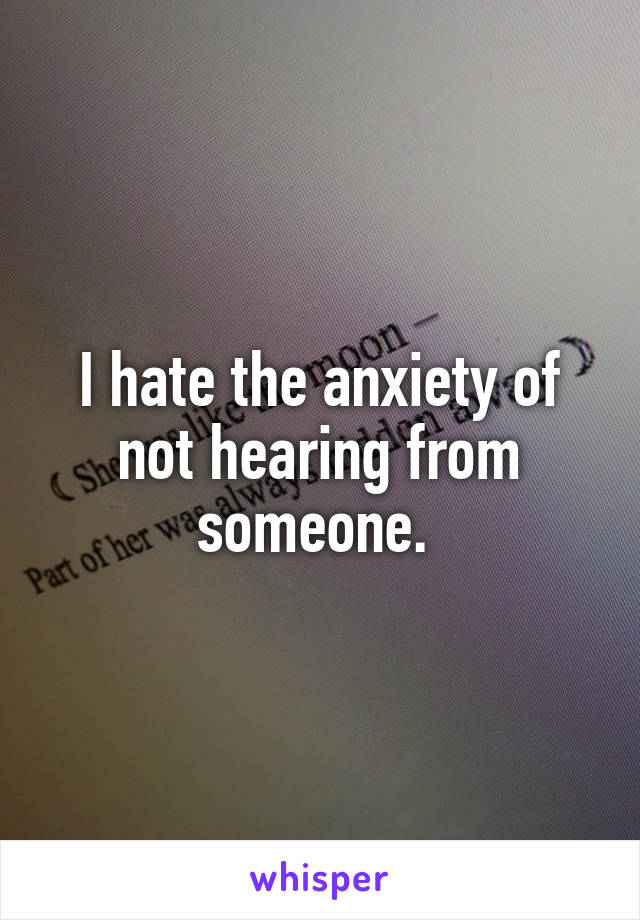 I hate the anxiety of not hearing from someone.