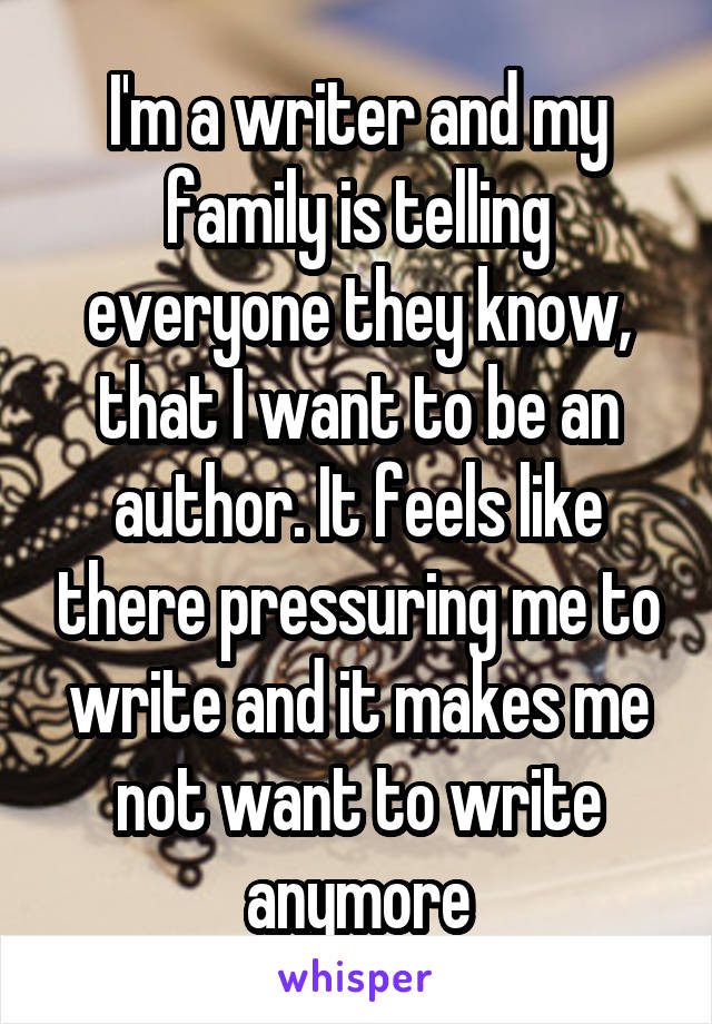 I'm a writer and my family is telling everyone they know, that I want to be an author. It feels like there pressuring me to write and it makes me not want to write anymore