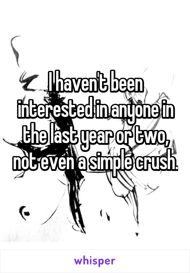 I haven't been interested in anyone in the last year or two, not even a simple crush.