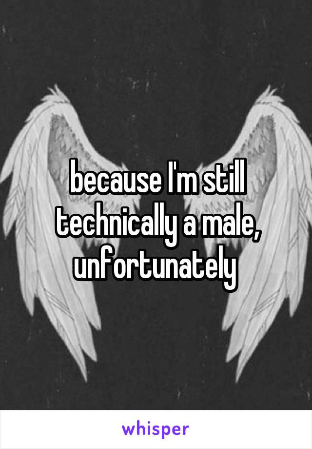 because I'm still technically a male, unfortunately