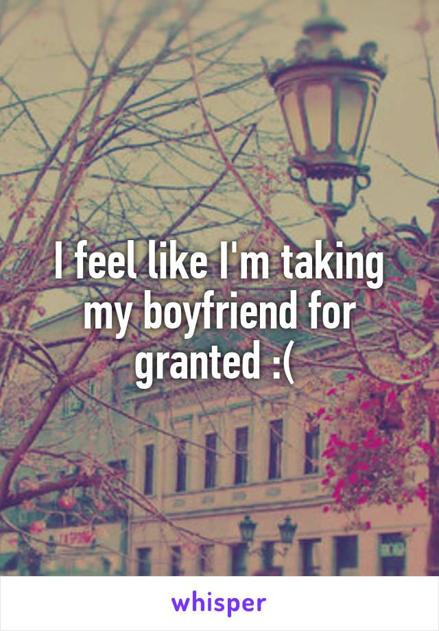 I feel like I'm taking my boyfriend for granted :(