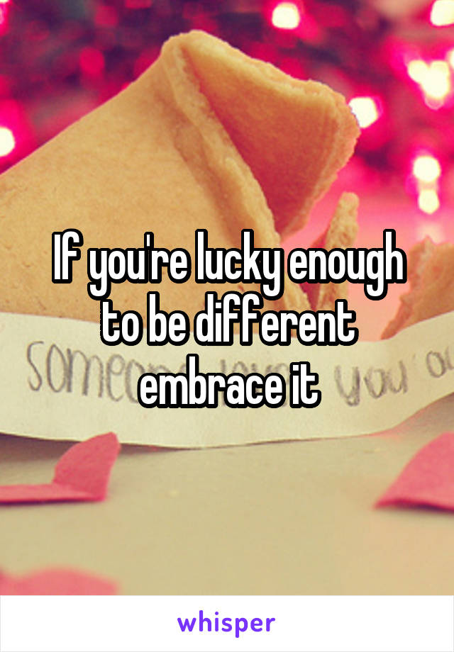 If you're lucky enough to be different embrace it