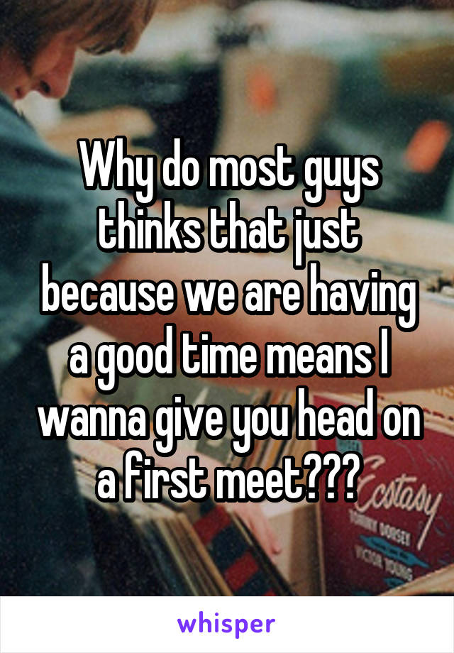 Why do most guys thinks that just because we are having a good time means I wanna give you head on a first meet???