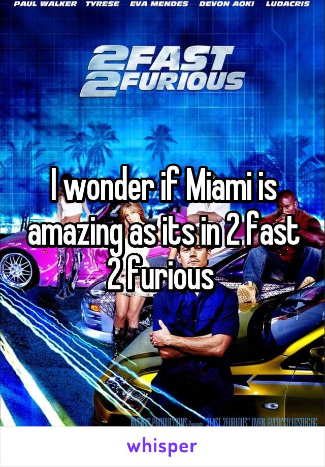 I wonder if Miami is amazing as its in 2 fast 2 furious
