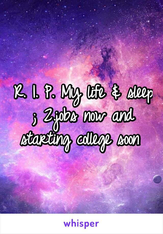 R. I. P. My life & sleep ; 2.jobs now and starting college soon