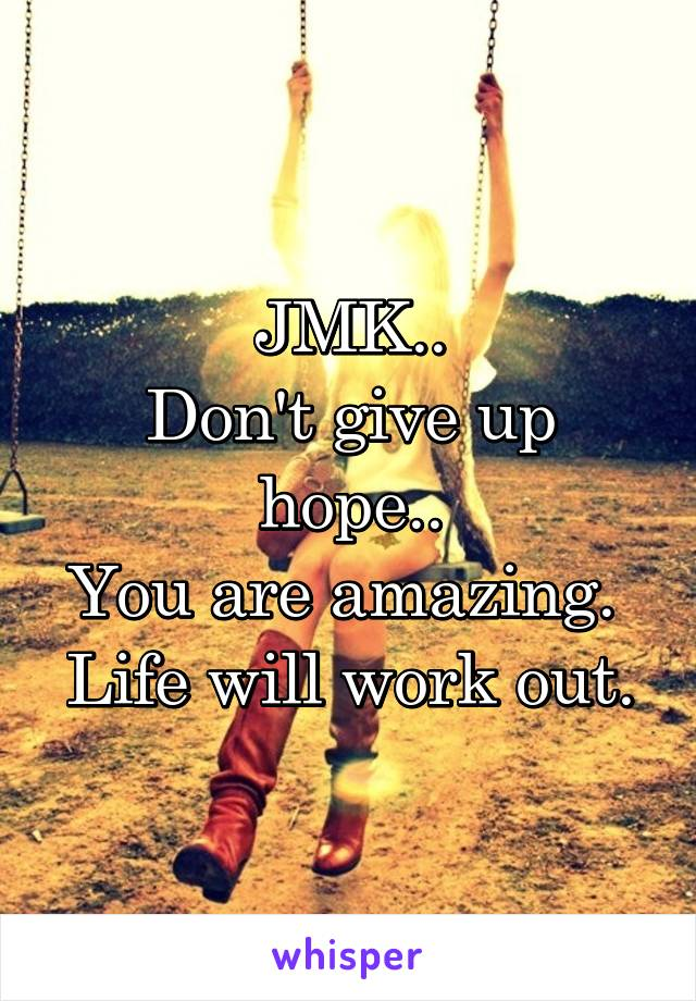 JMK.. Don't give up hope.. You are amazing.  Life will work out.