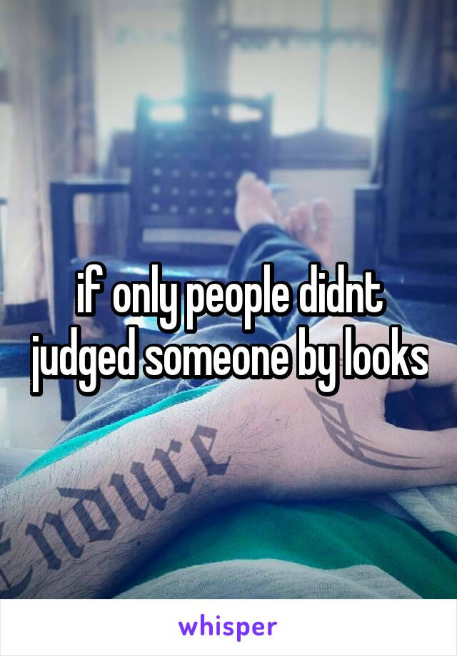 if only people didnt judged someone by looks