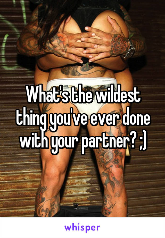 What's the wildest thing you've ever done with your partner? ;)