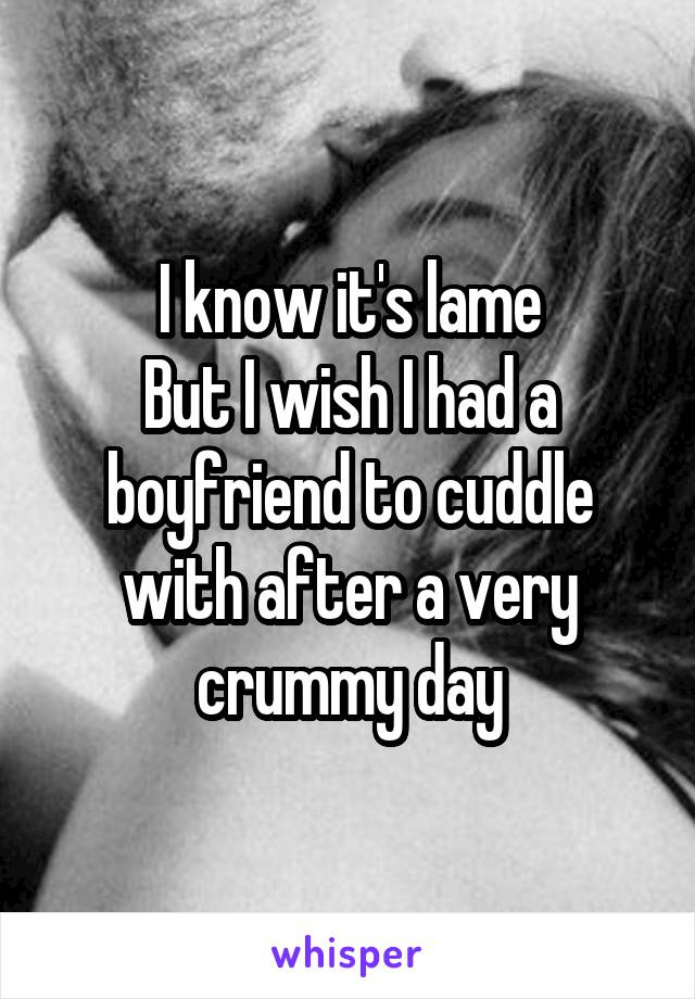I know it's lame But I wish I had a boyfriend to cuddle with after a very crummy day