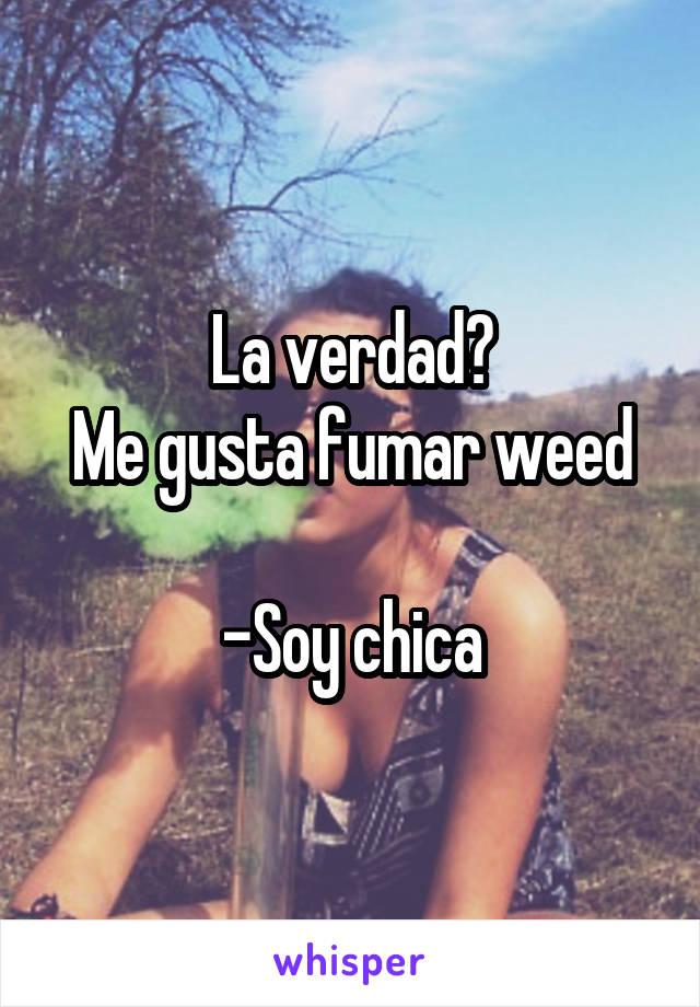 La verdad? Me gusta fumar weed  -Soy chica