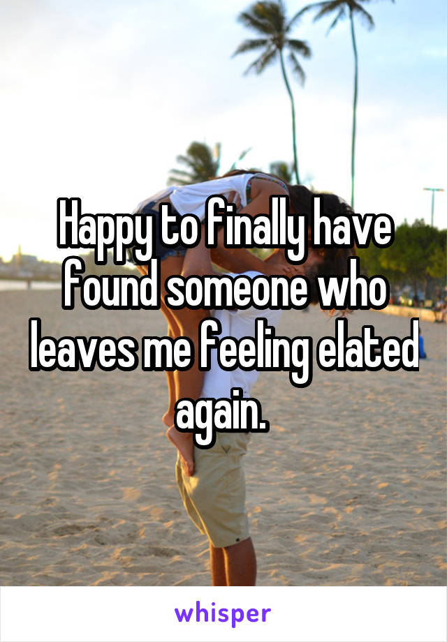 Happy to finally have found someone who leaves me feeling elated again.