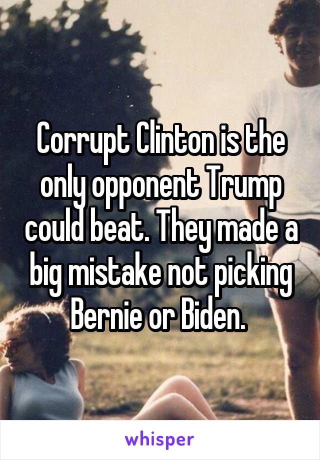 Corrupt Clinton is the only opponent Trump could beat. They made a big mistake not picking Bernie or Biden.