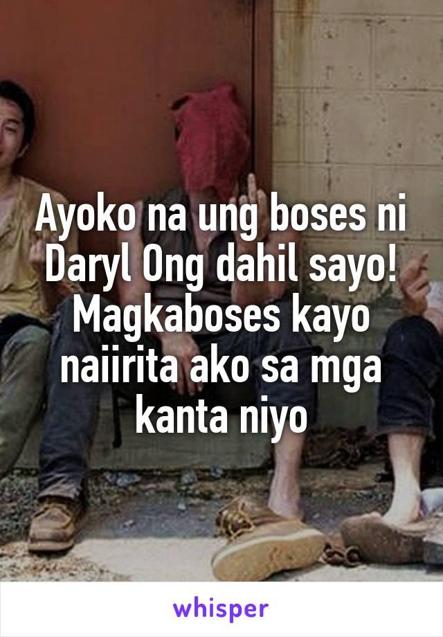 Ayoko na ung boses ni Daryl Ong dahil sayo! Magkaboses kayo naiirita ako sa mga kanta niyo