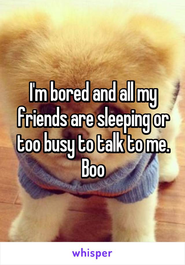 I'm bored and all my friends are sleeping or too busy to talk to me. Boo