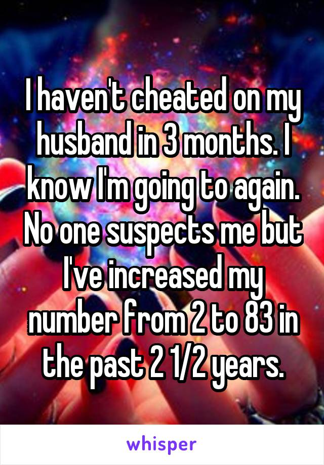 I haven't cheated on my husband in 3 months. I know I'm going to again. No one suspects me but I've increased my number from 2 to 83 in the past 2 1/2 years.