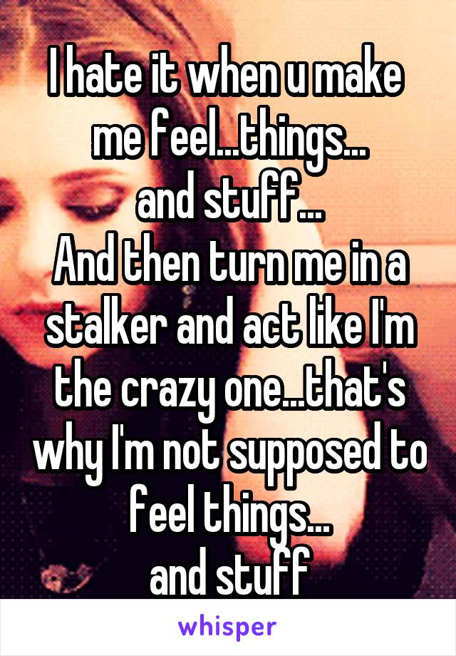 I hate it when u make  me feel...things... and stuff... And then turn me in a stalker and act like I'm the crazy one...that's why I'm not supposed to feel things... and stuff