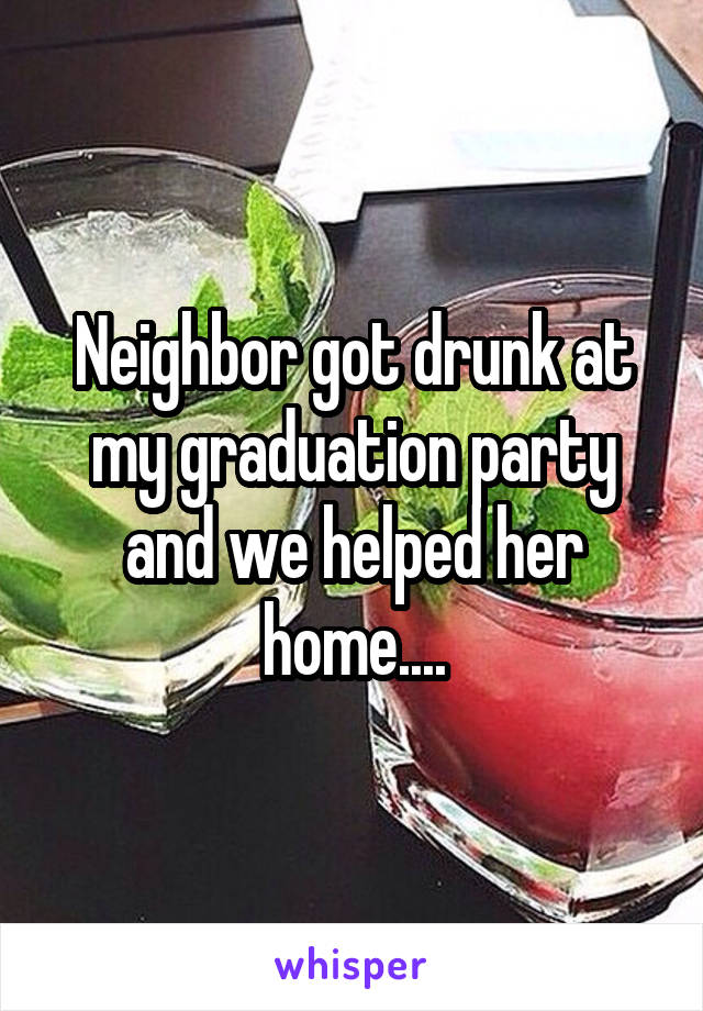 Neighbor got drunk at my graduation party and we helped her home....