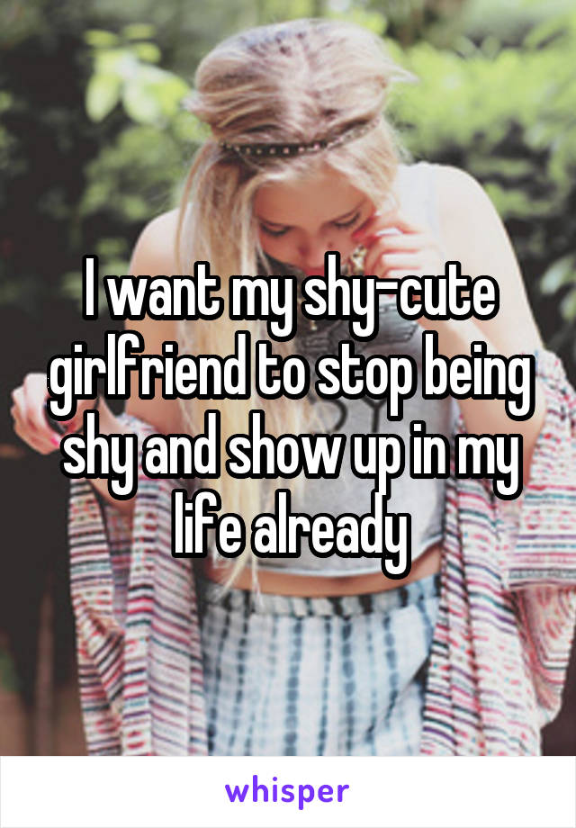 I want my shy-cute girlfriend to stop being shy and show up in my life already