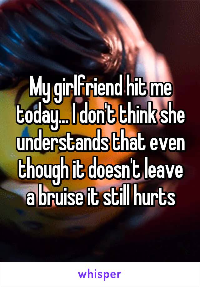 My girlfriend hit me today... I don't think she understands that even though it doesn't leave a bruise it still hurts
