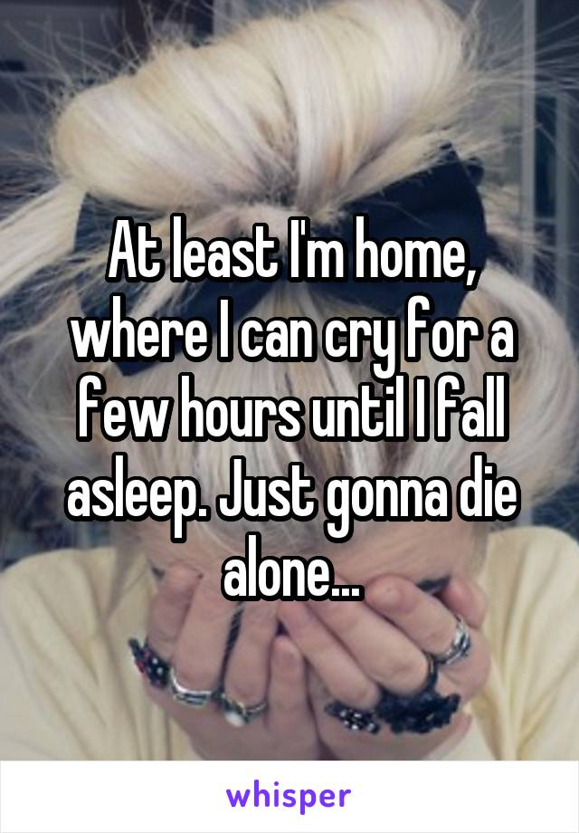 At least I'm home, where I can cry for a few hours until I fall asleep. Just gonna die alone...
