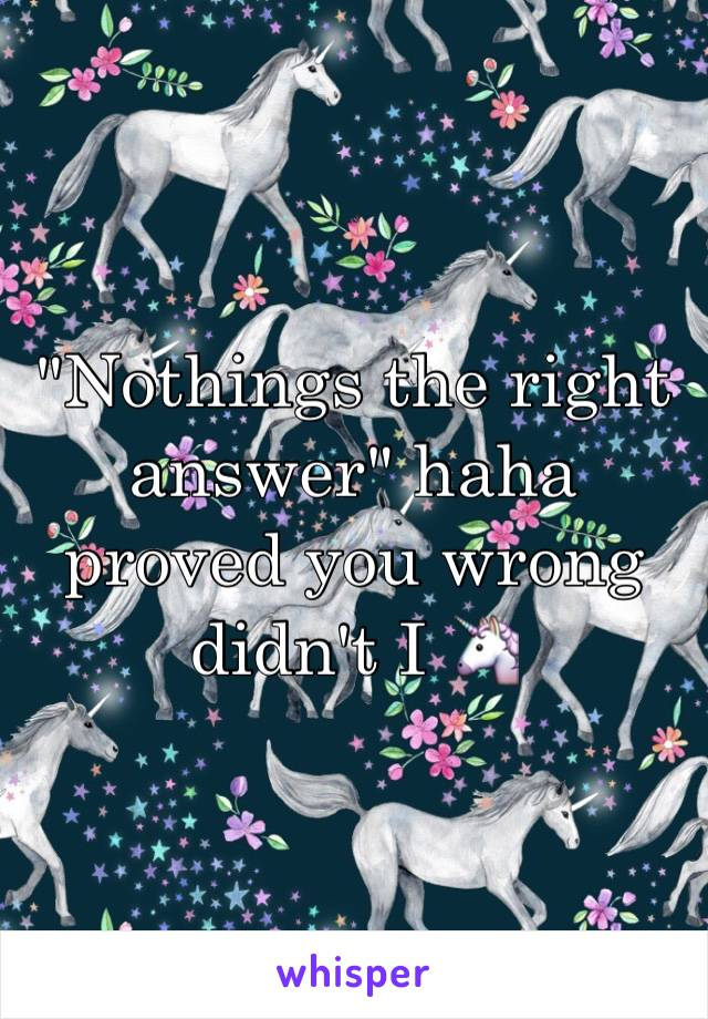 """""""Nothings the right answer"""" haha proved you wrong didn't I 🦄"""