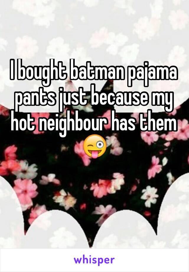I bought batman pajama pants just because my hot neighbour has them 😜